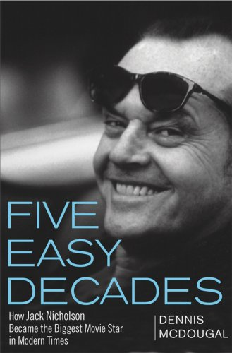 FIVE EASY DECADES: HOW JACK NICHOLSON BECAME THE BIGGEST MOVIE STAR IN MODERN TIMES BY DENNIS MCDOUGAL