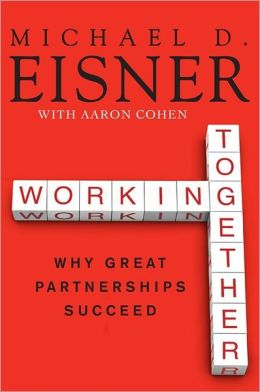 WORKING TOGETHER: WHY GREAT PARTNERSHIPS SUCCEED BY MICHAEL D. EISNER