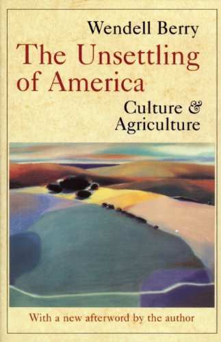 THE UNSETTLING OF AMERICA: CULTURE AND AGRICULTURE BY WENDELL BERRY